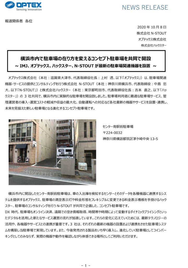 NEWS RELEASE  報道関係者 各位  2020 年 10 月 8 日 株式会社 N-STOUT オプテックス株式会社 株式会社ハックスター  横浜市内で駐車場の在り方を変えるコンセプト駐車場を共同で開設 ~ IMJ、オプテックス、ハックスター、N-STOUT が最新の駐車場関連機器を設置 ~  オプテックス株式会社(本社:滋賀県大津市、代表取締役社⾧:上村 透、以下「オプテックス」)は、駐車場関連 機器・サービスの提供とコンサルティングを行う株式会社 N-STOUT(本社:神奈川県横浜市、代表取締役:中島 忠 大、以下「N-STOUT」)と株式会社ハックスター(本社:東京都町田市、代表取締役社⾧:吉本 直之、以下「ハッ クスター」)の 3 社共同で、横浜市内に実験的な駐車場を開設致しました。駐車場利用者に最適な駐車場サービス、管 理運営者の導入・運営コストの軽減や収益の最大化、自動運転への対応など各社最新の機器やサービスを設置・連携し、 未来を見据えた新しい駐車場となる進化するコンセプト駐車場です。   センター南駅前駐車場 〒224-0032 神奈川県横話都筑区茅ケ崎中央 13-5  横浜市内に開設したセンター南駅前駐車場は、車の入出庫を検知するセンサーとそのデータを各種機器に連携するシス テムを提供するオプテックス、駐車場の満空表示灯や料金形態をフレキシブルに変更できる料金表示看板を手掛けるハック スター、駐車場のコンサルティングを行う N-STOUT が共同で企画した、コンセプト駐車場です。 DX 時代、駐車場もオンライン決済、遠隔での空き情報取得、時間帯や時期によって変動するダイナミックプライシングといっ たデジタルを活用した新たなサービス運営の流れが加速しています。これらの変化に応えていくためには、最新テクノロジーの 活用や、各機器やサービスとの連携が重要です。3 社は、それぞれの最新の機器の設置および連携をさせた駐車場システ ムを構築し当駐車場で実現しています。また、今後発売される製品をいち早く導入し、進化していく駐車場としてコインパー キングとしてのみならず、実際の機器や動作を確認しながら体感できる場所としてご利用いただけます。