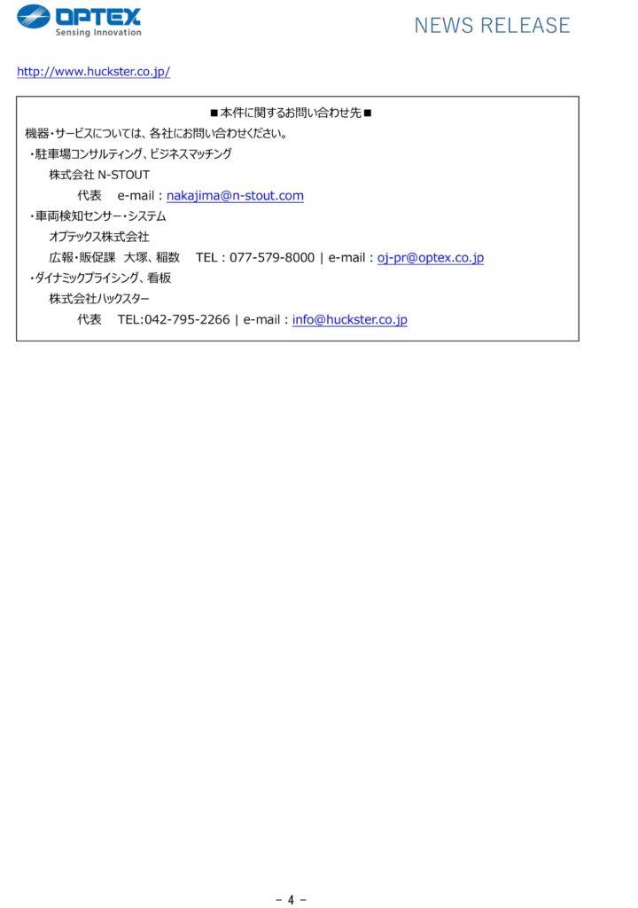 NEWS RELEASE  http://www.huckster.co.lp/  ■本件に関するお問い合わせ先■ 機器・サービスについては、各社にお問い合わせください。 ・駐車場コンサルティング、ビジネスマッチング 株式会社N-STOUT 代表e-mail :nakajima@n-stout.com ・車両検知センサー・システム オフテックス株式会社 広報・販促課大塚、稲数TEL : 077-579-8000 I e-mail : oj-pr@optex.co.jp ・ダイナミックプライシング、看板 株式会社ハックスター 代表TEL:042-795-2266 I e-mail :info@ huckster. co .1 p